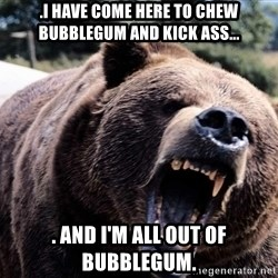 Bear week - .I have come here to chew bubblegum and kick ass... . and I'm all out of bubblegum.