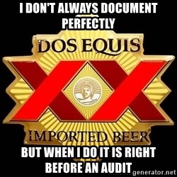 Dos Equis - I Don't Always Document Perfectly But When I Do It Is Right Before An Audit