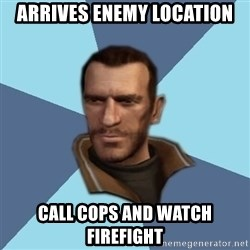 Niko - Arrives enemy location call cops and watch firefight
