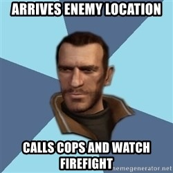 Niko - arrives enemy location calls cops and watch firefight
