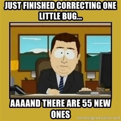 aaand its gone - Just finished correcting one little bug... aaaand there are 55 new ones