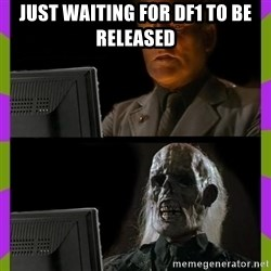ill just wait here - Just waiting for df1 to be released