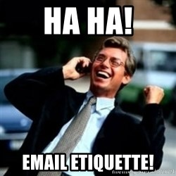 HaHa! Business! Guy! - Ha ha! Email etiquette!
