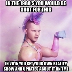 Unicorn man  - in the 1980's you would be shot for this in 2015 you get your own reality show and updates about it on tmz