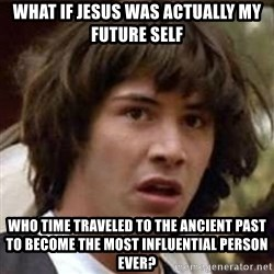Conspiracy Keanu - what if jesus was actually my future self who time traveled to the ancient past to become the most influential person ever?