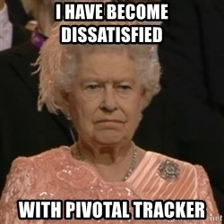 Unhappy Queen - i have become dissatisfied with pivotal tracker