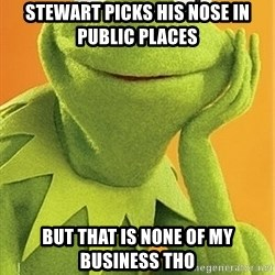 Kermit the frog - Stewart picks his nose in public places But that is none of my business tho