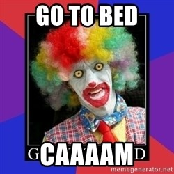 go to bed clown  - GO TO BED CAAAAM