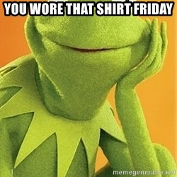 Kermit the frog - You wore that shirt Friday