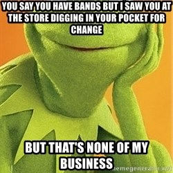 Kermit the frog - You say you have bands but I saw you at the store digging in your pocket for change But that's none of my business