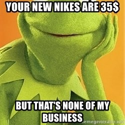 Kermit the frog - Your new nikes are 35$  But that's none of my business