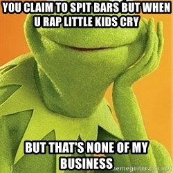 Kermit the frog - You claim to spit bars but when u rap little kids cry  But that's none of my business