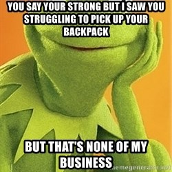 Kermit the frog - You say your strong but I saw you struggling to pick up your backpack But that's none of my business