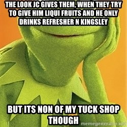 Kermit the frog - the look JC gives them, when they try to give him Liqui Fruits and he only drinks refresher n Kingsley but its non of my tuck shop though