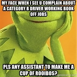Kermit the frog - my face when i see u complain about a category B driver working Book off jobs  pls any assistant to make me a cup of rooibos?
