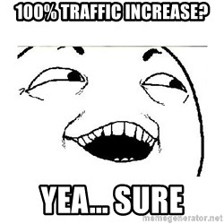 Yeah....Sure - 100% traffic increase? yea... sure