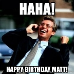 HaHa! Business! Guy! - HAHA! Happy birthday Matt!