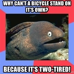 Bad Joke Eels - Why can't a bicycle stand on it's own? Because it's two-tired!