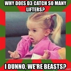 dafuq girl - Why does D3 catch so many lifters? I dunno, we're beasts?