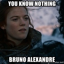 Ygritte knows more than you - YOU KNOW NOTHING BRUNO ALEXANDRE