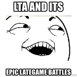 Yeah....Sure - LTA and its  epic lategame battles