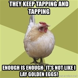 Uneducatedchicken - They keep tapping and tapping Enough is enough- it's not like I lay golden eggs!