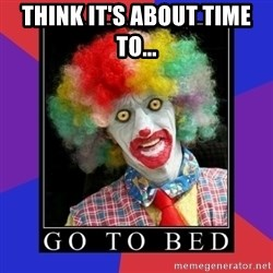 go to bed clown  - Think it's about time to...