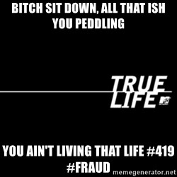 true life - Bitch sit down, all that ish you peddling You ain't living that life #419 #fraud