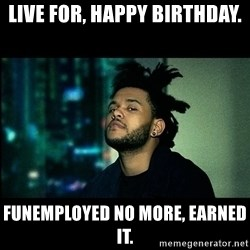 The Weeknd saw what you did there! - live for, happy birthday. Funemployed no more, earned it.