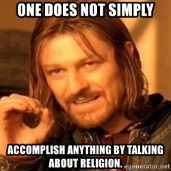 One Does Not Simply - one does not simply accomplish anything by talking about religion.