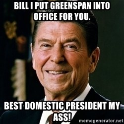 RONALDREAGAN - Bill I put Greenspan into office for you. Best domestic president my ass!