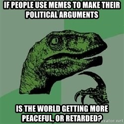 Philosoraptor - if people use memes to make their political arguments is the world getting more peaceful, or retarded?