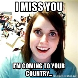 Creepy Girlfriend Meme - I miss you I'm coming to your country...
