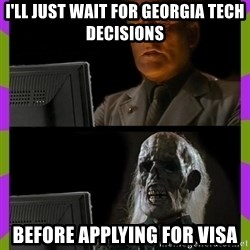 ill just wait here - I'll just wait for Georgia Tech Decisions before applying for visa