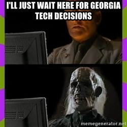 ill just wait here - I'll just wait here for Georgia Tech Decisions