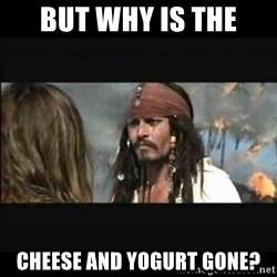But why is the rum gone - BUT WHY IS THE cheese and yogurt gone?