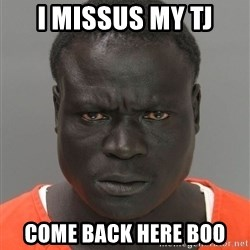 Misunderstood Prison Inmate - I missus my tj come back here boo