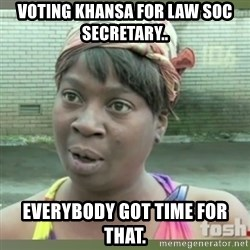 Everybody got time for that - Voting Khansa for Law Soc Secretary.. Everybody got time for that.