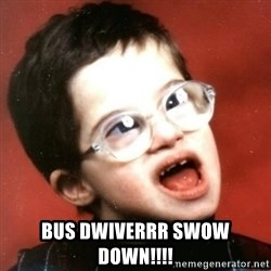 retarded kid with glasses -  BUS DWIVERRR SWOW DOWN!!!!