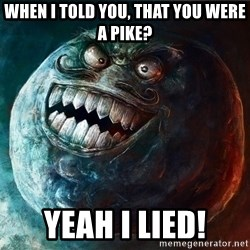 I Lied - when i told you, that you were a pike? yeah i lied!