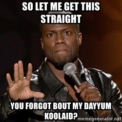 Kevin Hart - So let me get this straight You forgot bout my dayyum Koolaid?