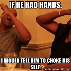 kanye west jay z laughing - IF HE HAD HANDS. I WOULD TELL HIM TO CHOKE HIS SELF.
