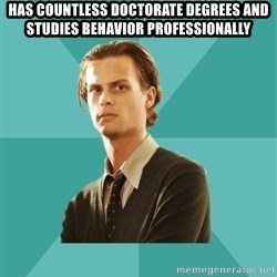 spencer reid - Has countless doctorate degrees and studies behavior professionally