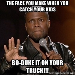 Kevin Hart - The face you make when you catch your kids Bo-duke it on your truck!!!