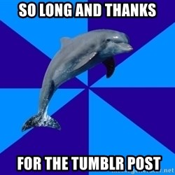 Drama Dolphin - So long and thanks  for the tumblr post