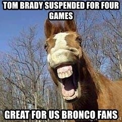 Horse - tom brady suspended for four games  great for us bronco fans