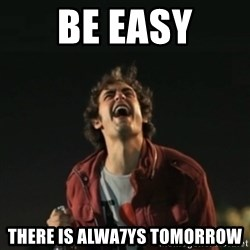 Que pena tu vida meme - Be Easy there is alwa7ys tomorrow
