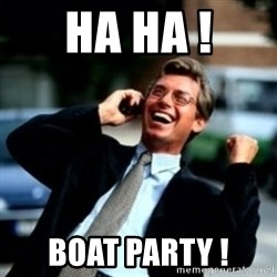 HaHa! Business! Guy! - Ha Ha ! Boat Party !