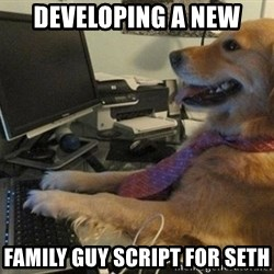 I have no idea what I'm doing - Dog with Tie - developing a new family guy script for seth