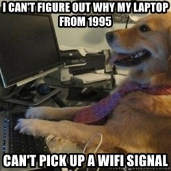 I have no idea what I'm doing - Dog with Tie - i can't figure out why my laptop from 1995 can't pick up a wifi signal